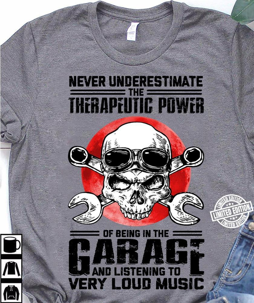 Never underestimate the therapeutic power of being in the garage and listening ti very loud music shirt