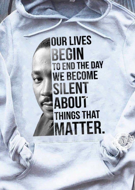 Our lives begin to end the day we become silent about things that matter shirt